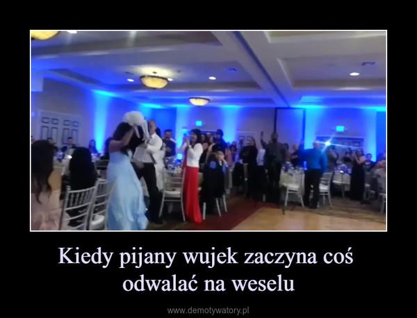 Kiedy pijany wujek zaczyna coś odwalać na weselu –