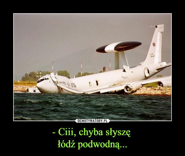 - Ciii, chyba słyszę łódź podwodną... –