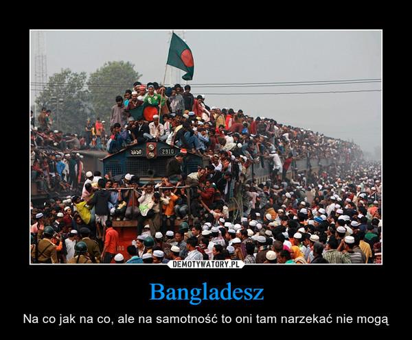Bangladesz – Na co jak na co, ale na samotność to oni tam narzekać nie mogą