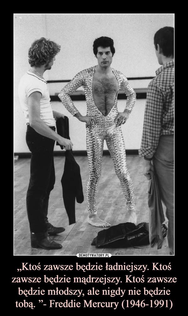 """""""Ktoś zawsze będzie ładniejszy. Ktoś zawsze będzie mądrzejszy. Ktoś zawsze będzie młodszy, ale nigdy nie będzie tobą. """"- Freddie Mercury (1946-1991) –"""