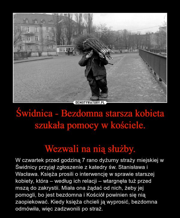 Świdnica - Bezdomna starsza kobieta szukała pomocy w kościele.Wezwali na nią służby. – W czwartek przed godziną 7 rano dyżurny straży miejskiej w Świdnicy przyjął zgłoszenie z katedry św. Stanisława i Wacława. Księża prosili o interwencję w sprawie starszej kobiety, która – według ich relacji – wtargnęła tuż przed mszą do zakrystii. Miała ona żądać od nich, żeby jej pomogli, bo jest bezdomna i Kościół powinien się nią zaopiekować. Kiedy księża chcieli ją wyprosić, bezdomna odmówiła, więc zadzwonili po straż.