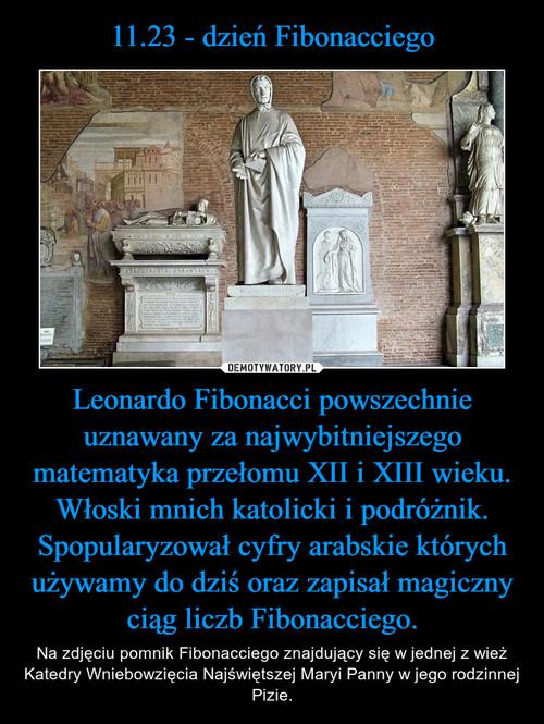 11.23 - dzień Fibonacciego Leonardo Fibonacci powszechnie uznawany za najwybitniejszego matematyka przełomu XII i XIII wieku. Włoski mnich katolicki i podróżnik. Spopularyzował cyfry arabskie których używamy do dziś oraz zapisał magiczny ciąg liczb Fibonacciego.