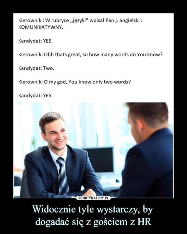 """Widocznie tyle wystarczy, by dogadać się z gościem z HR –  Kierownik : W rubryce """"języki"""" wpisał Pan j. angielski:KOMUNIKATYWNY.Kandydat: YES.Kierownik: Ohh thats great, so how many words do You know?Kandydat: Two.Kierownik: O my god, You know only two words?Kandydat: YES."""