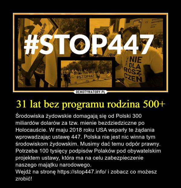 31 lat bez programu rodzina 500+ – Środowiska żydowskie domagają się od Polski 300 miliardów dolarów za tzw. mienie bezdziedziczne po Holocauście. W maju 2018 roku USA wsparły te żądania wprowadzając ustawę 447. Polska nie jest nic winna tym środowiskom żydowskim. Musimy dać temu odpór prawny. Potrzeba 100 tysięcy podpisów Polaków pod obywatelskim projektem ustawy, która ma na celu zabezpieczenie naszego majątku narodowego.Wejdź na stronę https://stop447.info/ i zobacz co możesz zrobić!