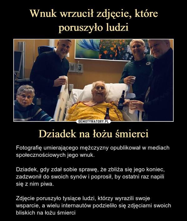 Dziadek na łożu śmierci – Fotografię umierającego mężczyzny opublikował w mediach społecznościowych jego wnuk.Dziadek, gdy zdał sobie sprawę, że zbliża się jego koniec, zadzwonił do swoich synów i poprosił, by ostatni raz napili się z nim piwa.Zdjęcie poruszyło tysiące ludzi, którzy wyrazili swoje wsparcie, a wielu internautów podzieliło się zdjęciami swoich bliskich na łożu śmierci