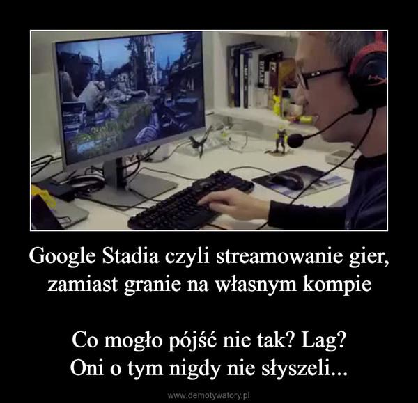 Google Stadia czyli streamowanie gier, zamiast granie na własnym kompieCo mogło pójść nie tak? Lag?Oni o tym nigdy nie słyszeli... –