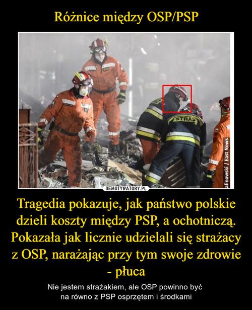 Różnice między OSP/PSP Tragedia pokazuje, jak państwo polskie dzieli koszty między PSP, a ochotniczą. Pokazała jak licznie udzielali się strażacy z OSP, narażając przy tym swoje zdrowie - płuca