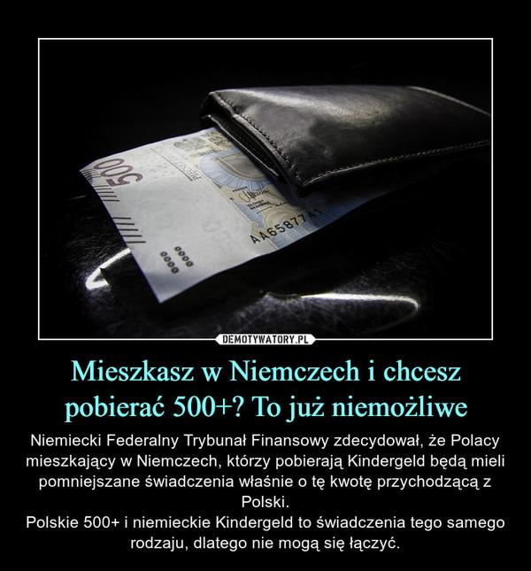 Mieszkasz w Niemczech i chcesz pobierać 500+? To już niemożliwe – Niemiecki Federalny Trybunał Finansowy zdecydował, że Polacy mieszkający w Niemczech, którzy pobierają Kindergeld będą mieli pomniejszane świadczenia właśnie o tę kwotę przychodzącą z Polski.Polskie 500+ i niemieckie Kindergeld to świadczenia tego samego rodzaju, dlatego nie mogą się łączyć.