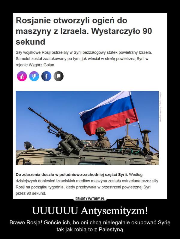 UUUUUU Antysemityzm! – Brawo Rosja! Gońcie ich, bo oni chcą nielegalnie okupować Syrię tak jak robią to z Palestyną