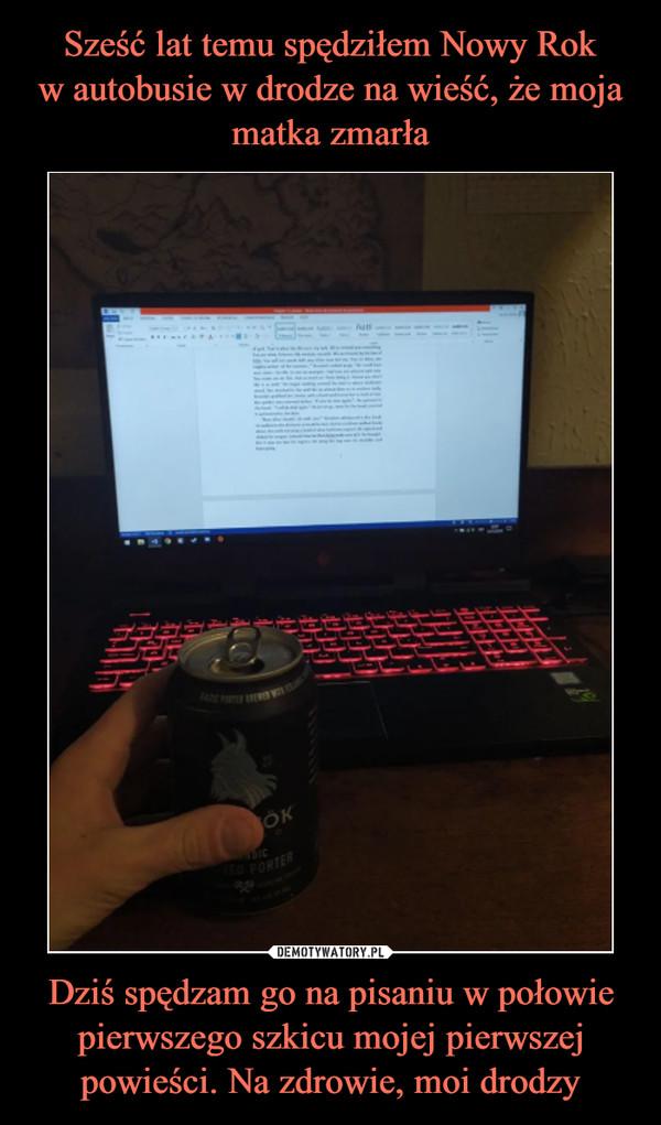 Dziś spędzam go na pisaniu w połowie pierwszego szkicu mojej pierwszej powieści. Na zdrowie, moi drodzy –