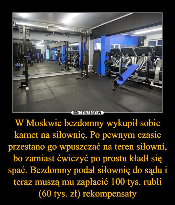 W Moskwie bezdomny wykupił sobie karnet na siłownię. Po pewnym czasie przestano go wpuszczać na teren siłowni, bo zamiast ćwiczyć po prostu kładł się spać. Bezdomny podał siłownię do sądu i teraz muszą mu zapłacić 100 tys. rubli (60 tys. zł) rekompensaty –