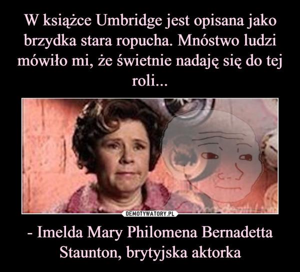 - Imelda Mary Philomena Bernadetta Staunton, brytyjska aktorka –