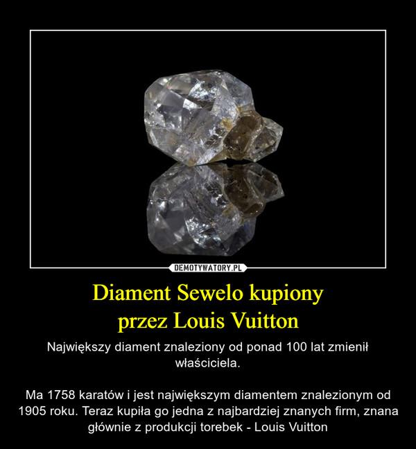 Diament Sewelo kupionyprzez Louis Vuitton – Największy diament znaleziony od ponad 100 lat zmienił właściciela.Ma 1758 karatów i jest największym diamentem znalezionym od 1905 roku. Teraz kupiła go jedna z najbardziej znanych firm, znana głównie z produkcji torebek - Louis Vuitton