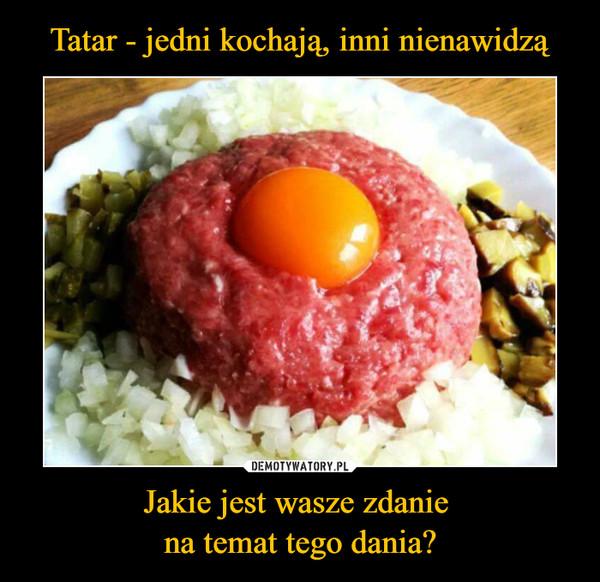 Jakie jest wasze zdanie na temat tego dania? –