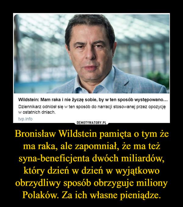 Bronisław Wildstein pamięta o tym że ma raka, ale zapomniał, że ma też syna-beneficjenta dwóch miliardów, który dzień w dzień w wyjątkowo obrzydliwy sposób obrzyguje miliony Polaków. Za ich własne pieniądze. –