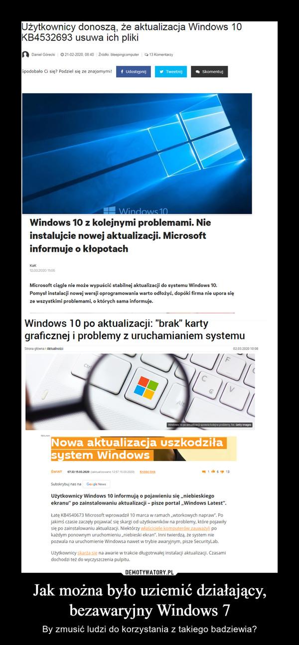 Jak można było uziemić działający, bezawaryjny Windows 7 – By zmusić ludzi do korzystania z takiego badziewia?