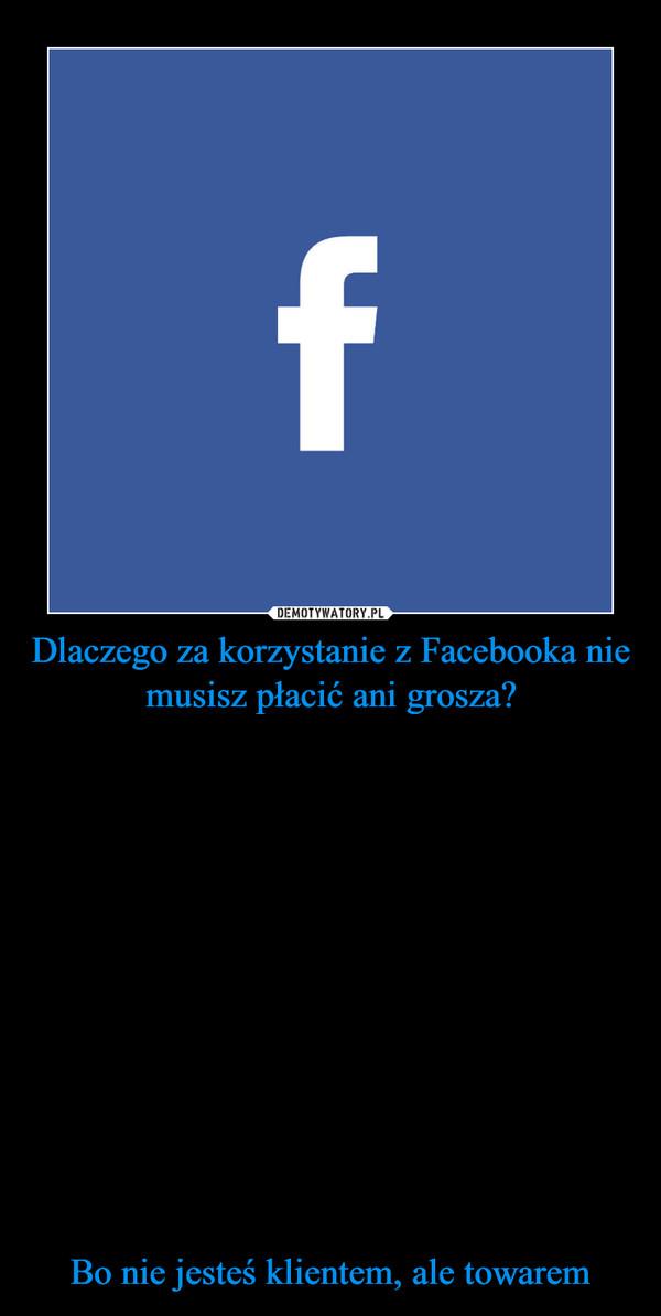 Dlaczego za korzystanie z Facebooka nie musisz płacić ani grosza?Bo nie jesteś klientem, ale towarem –