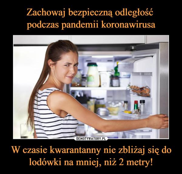W czasie kwarantanny nie zbliżaj się do lodówki na mniej, niż 2 metry! –
