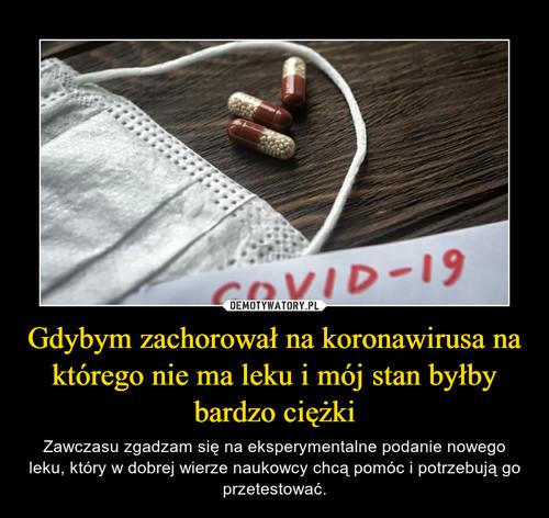 Gdybym zachorował na koronawirusa na którego nie ma leku i mój stan byłby bardzo ciężki