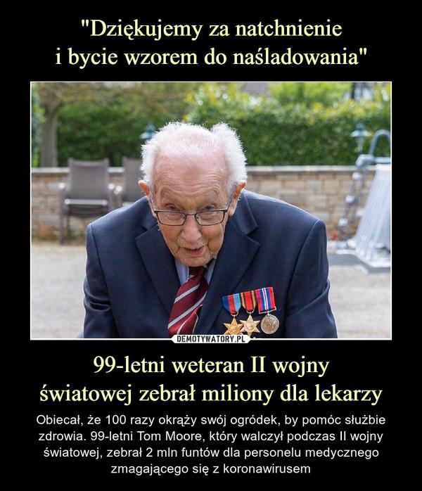 99-letni weteran II wojnyświatowej zebrał miliony dla lekarzy – Obiecał, że 100 razy okrąży swój ogródek, by pomóc służbie zdrowia. 99-letni Tom Moore, który walczył podczas II wojny światowej, zebrał 2 mln funtów dla personelu medycznego zmagającego się z koronawirusem