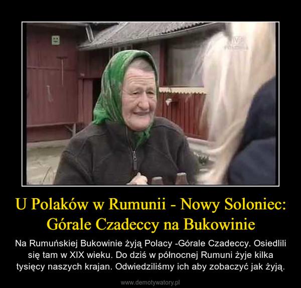 U Polaków w Rumunii - Nowy Soloniec: Górale Czadeccy na Bukowinie – Na Rumuńskiej Bukowinie żyją Polacy -Górale Czadeccy. Osiedlili się tam w XIX wieku. Do dziś w północnej Rumuni żyje kilka tysięcy naszych krajan. Odwiedziliśmy ich aby zobaczyć jak żyją.
