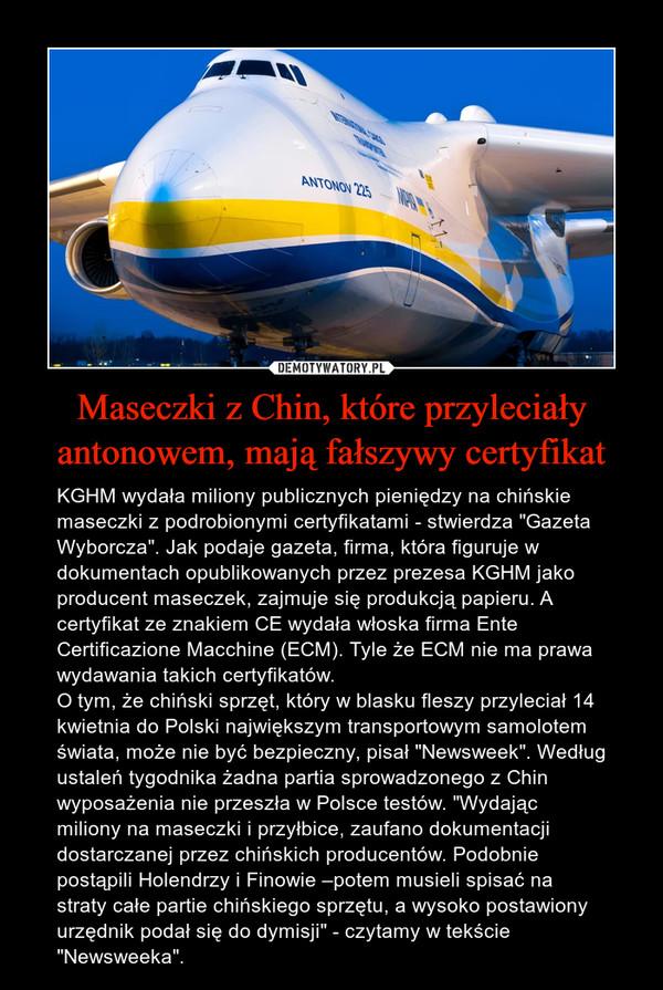 """Maseczki z Chin, które przyleciały antonowem, mają fałszywy certyfikat – KGHM wydała miliony publicznych pieniędzy na chińskie maseczki z podrobionymi certyfikatami - stwierdza """"Gazeta Wyborcza"""". Jak podaje gazeta, firma, która figuruje w dokumentach opublikowanych przez prezesa KGHM jako producent maseczek, zajmuje się produkcją papieru. A certyfikat ze znakiem CE wydała włoska firma Ente Certificazione Macchine (ECM). Tyle że ECM nie ma prawa wydawania takich certyfikatów.O tym, że chiński sprzęt, który w blasku fleszy przyleciał 14 kwietnia do Polski największym transportowym samolotem świata, może nie być bezpieczny, pisał """"Newsweek"""". Według ustaleń tygodnika żadna partia sprowadzonego z Chin wyposażenia nie przeszła w Polsce testów. """"Wydając miliony na maseczki i przyłbice, zaufano dokumentacji dostarczanej przez chińskich producentów. Podobnie postąpili Holendrzy i Finowie –potem musieli spisać na straty całe partie chińskiego sprzętu, a wysoko postawiony urzędnik podał się do dymisji"""" - czytamy w tekście """"Newsweeka""""."""