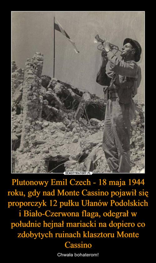 Plutonowy Emil Czech - 18 maja 1944 roku, gdy nad Monte Cassino pojawił się proporczyk 12 pułku Ułanów Podolskich i Biało-Czerwona flaga, odegrał w południe hejnał mariacki na dopiero co zdobytych ruinach klasztoru Monte Cassino