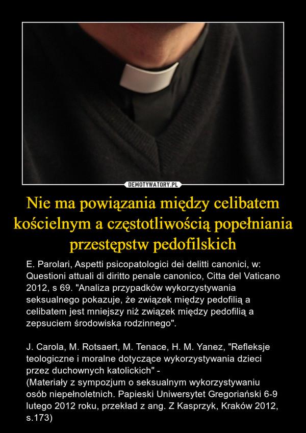 """Nie ma powiązania między celibatem kościelnym a częstotliwością popełniania przestępstw pedofilskich – E. Parolari, Aspetti psicopatologici dei delitti canonici, w: Questioni attuali di diritto penale canonico, Citta del Vaticano 2012, s 69. """"Analiza przypadków wykorzystywania seksualnego pokazuje, że związek między pedofilią a celibatem jest mniejszy niż związek między pedofilią a zepsuciem środowiska rodzinnego"""". J. Carola, M. Rotsaert, M. Tenace, H. M. Yanez, """"Refleksje teologiczne i moralne dotyczące wykorzystywania dzieci przez duchownych katolickich"""" - (Materiały z sympozjum o seksualnym wykorzystywaniu osób niepełnoletnich. Papieski Uniwersytet Gregoriański 6-9 lutego 2012 roku, przekład z ang. Z Kasprzyk, Kraków 2012, s.173)"""
