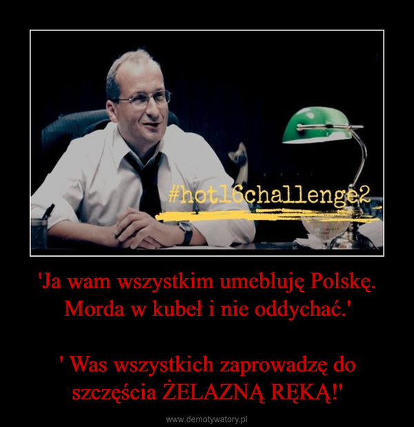 'Ja wam wszystkim umebluję Polskę. Morda w kubeł i nie oddychać.'' Was wszystkich zaprowadzę do szczęścia ŻELAZNĄ RĘKĄ!' –