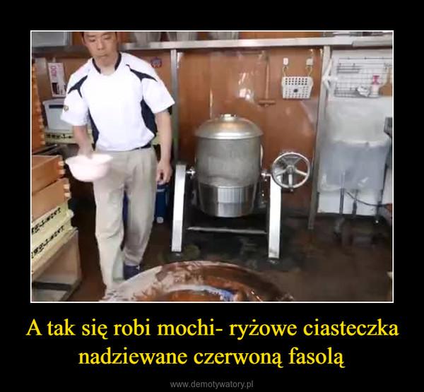 A tak się robi mochi- ryżowe ciasteczka nadziewane czerwoną fasolą –