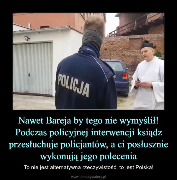 Nawet Bareja by tego nie wymyślił! Podczas policyjnej interwencji ksiądz przesłuchuje policjantów, a ci posłusznie wykonują jego polecenia – To nie jest alternatywna rzeczywistość, to jest Polska!