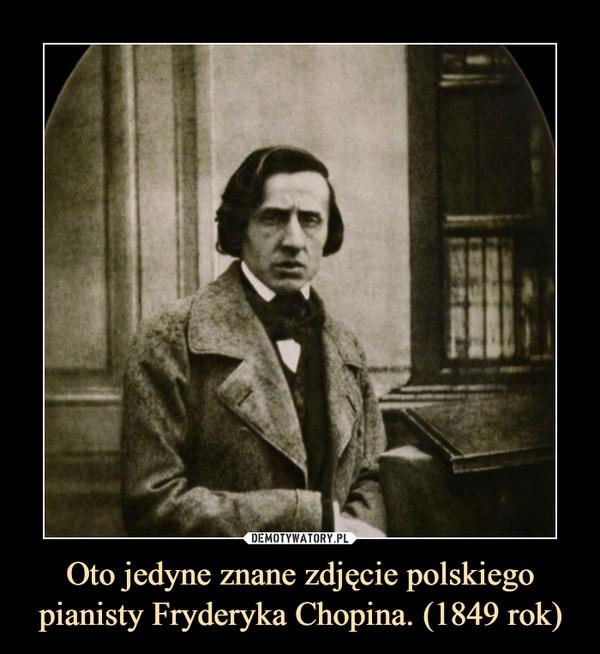 Oto jedyne znane zdjęcie polskiego pianisty Fryderyka Chopina. (1849 rok) –