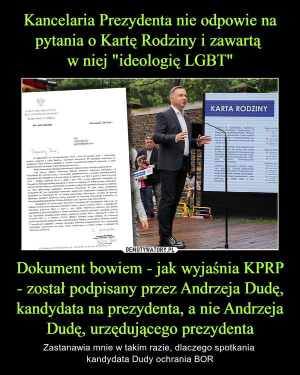 Dokument bowiem - jak wyjaśnia KPRP - został podpisany przez Andrzeja Dudę, kandydata na prezydenta, a nie Andrzeja Dudę, urzędującego prezydenta – Zastanawia mnie w takim razie, dlaczego spotkania kandydata Dudy ochrania BOR