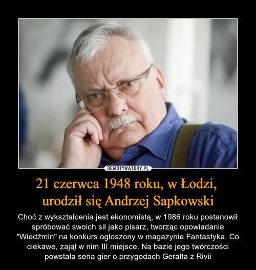 21 czerwca 1948 roku, w Łodzi,  urodził się Andrzej Sapkowski