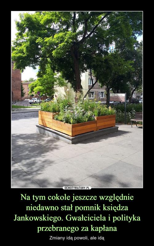 Na tym cokole jeszcze względnie niedawno stał pomnik księdza Jankowskiego. Gwałciciela i polityka przebranego za kapłana