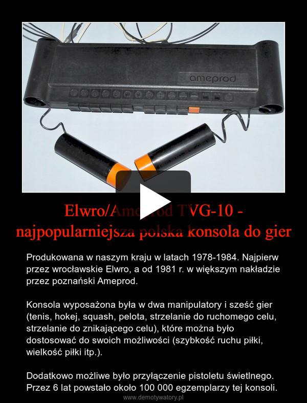 Elwro/Ameprod TVG-10 - najpopularniejsza polska konsola do gier – Produkowana w naszym kraju w latach 1978-1984. Najpierw przez wrocławskie Elwro, a od 1981 r. w większym nakładzie przez poznański Ameprod. Konsola wyposażona była w dwa manipulatory i sześć gier (tenis, hokej, squash, pelota, strzelanie do ruchomego celu, strzelanie do znikającego celu), które można było dostosować do swoich możliwości (szybkość ruchu piłki, wielkość piłki itp.).Dodatkowo możliwe było przyłączenie pistoletu świetlnego. Przez 6 lat powstało około 100 000 egzemplarzy tej konsoli.
