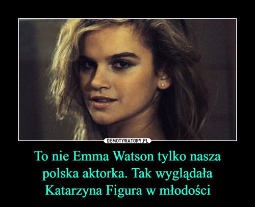 To nie Emma Watson tylko nasza polska aktorka. Tak wyglądała Katarzyna Figura w młodości