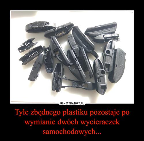 Tyle zbędnego plastiku pozostaje po wymianie dwóch wycieraczek samochodowych...