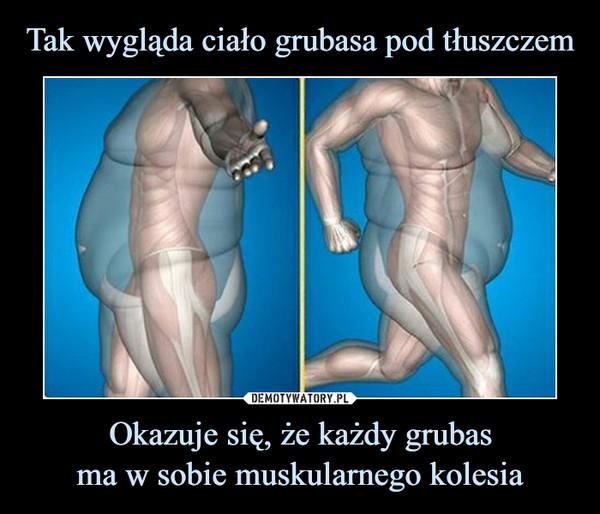 Okazuje się, że każdy grubasma w sobie muskularnego kolesia –