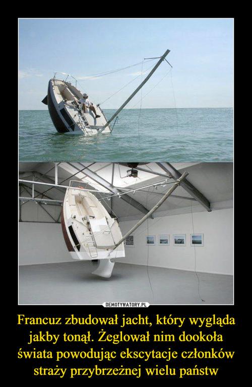 Francuz zbudował jacht, który wygląda jakby tonął. Żeglował nim dookoła świata powodując ekscytacje członków straży przybrzeżnej wielu państw
