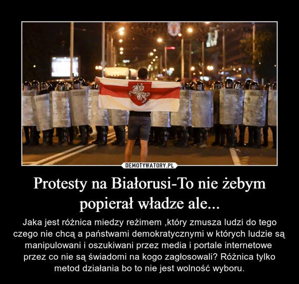 Protesty na Białorusi-To nie żebym popierał władze ale... – Jaka jest różnica miedzy reżimem ,który zmusza ludzi do tego czego nie chcą a państwami demokratycznymi w których ludzie są manipulowani i oszukiwani przez media i portale internetowe  przez co nie są świadomi na kogo zagłosowali? Różnica tylko metod działania bo to nie jest wolność wyboru.