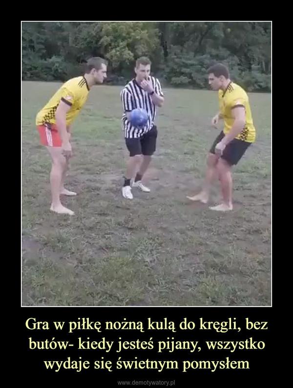 Gra w piłkę nożną kulą do kręgli, bez butów- kiedy jesteś pijany, wszystko wydaje się świetnym pomysłem –