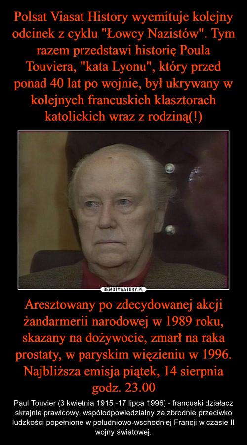 """Polsat Viasat History wyemituje kolejny odcinek z cyklu """"Łowcy Nazistów"""". Tym razem przedstawi historię Poula Touviera, """"kata Lyonu"""", który przed ponad 40 lat po wojnie, był ukrywany w kolejnych francuskich klasztorach katolickich wraz z rodziną(!) Aresztowany po zdecydowanej akcji żandarmerii narodowej w 1989 roku, skazany na dożywocie, zmarł na raka prostaty, w paryskim więzieniu w 1996. Najbliższa emisja piątek, 14 sierpnia godz. 23.00"""