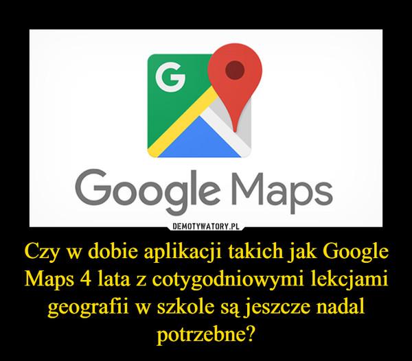 Czy w dobie aplikacji takich jak Google Maps 4 lata z cotygodniowymi lekcjami geografii w szkole są jeszcze nadal potrzebne? –