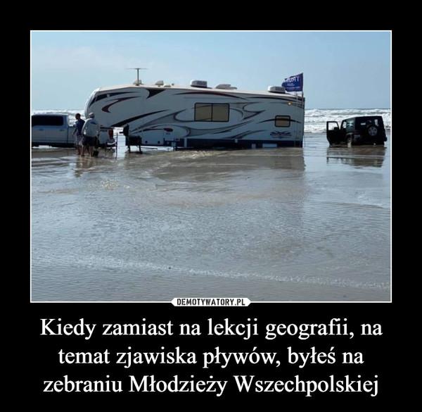 Kiedy zamiast na lekcji geografii, na temat zjawiska pływów, byłeś na zebraniu Młodzieży Wszechpolskiej –