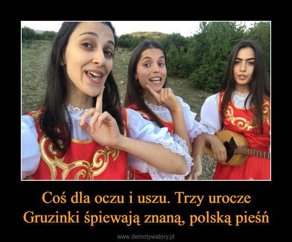 Coś dla oczu i uszu. Trzy urocze Gruzinki śpiewają znaną, polską pieśń –