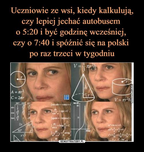 Uczniowie ze wsi, kiedy kalkulują, czy lepiej jechać autobusem  o 5:20 i być godzinę wcześniej,  czy o 7:40 i spóźnić się na polski  po raz trzeci w tygodniu