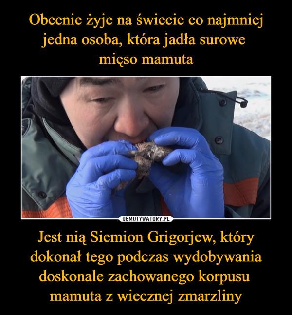 Jest nią Siemion Grigorjew, który dokonał tego podczas wydobywania doskonale zachowanego korpusu mamuta z wiecznej zmarzliny –