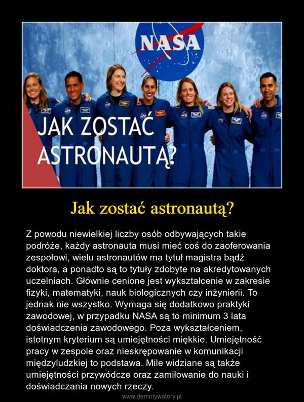 Jak zostać astronautą? – Z powodu niewielkiej liczby osób odbywających takie podróże, każdy astronauta musi mieć coś do zaoferowania zespołowi, wielu astronautów ma tytuł magistra bądź doktora, a ponadto są to tytuły zdobyte na akredytowanych uczelniach. Głównie cenione jest wykształcenie w zakresie fizyki, matematyki, nauk biologicznych czy inżynierii. To jednak nie wszystko. Wymaga się dodatkowo praktyki zawodowej, w przypadku NASA są to minimum 3 lata doświadczenia zawodowego. Poza wykształceniem, istotnym kryterium są umiejętności miękkie. Umiejętność pracy w zespole oraz nieskrępowanie w komunikacji międzyludzkiej to podstawa. Mile widziane są także umiejętności przywódcze oraz zamiłowanie do nauki i doświadczania nowych rzeczy.