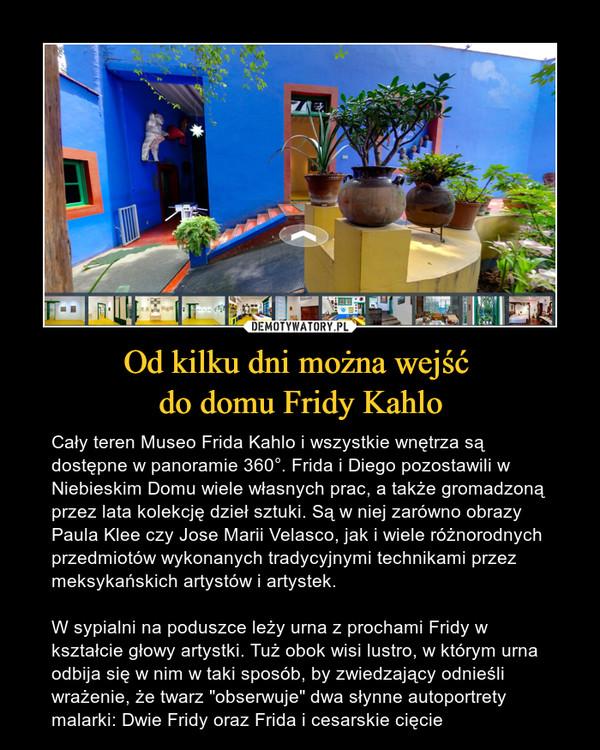 """Od kilku dni można wejść do domu Fridy Kahlo – Cały teren Museo Frida Kahlo i wszystkie wnętrza są dostępne w panoramie 360°. Frida i Diego pozostawili w Niebieskim Domu wiele własnych prac, a także gromadzoną przez lata kolekcję dzieł sztuki. Są w niej zarówno obrazy Paula Klee czy Jose Marii Velasco, jak i wiele różnorodnych przedmiotów wykonanych tradycyjnymi technikami przez meksykańskich artystów i artystek.W sypialni na poduszce leży urna z prochami Fridy w kształcie głowy artystki. Tuż obok wisi lustro, w którym urna odbija się w nim w taki sposób, by zwiedzający odnieśli wrażenie, że twarz """"obserwuje"""" dwa słynne autoportrety malarki: Dwie Fridy oraz Frida i cesarskie cięcie"""